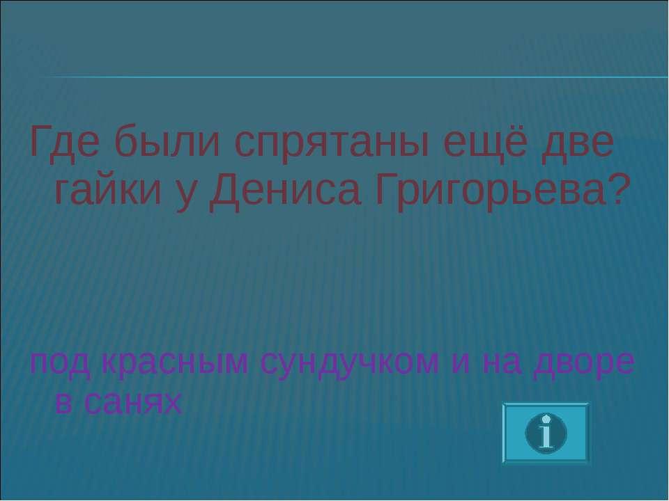 Где были спрятаны ещё две гайки у Дениса Григорьева? под красным сундучком и ...