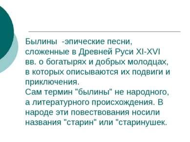 Былины -эпические песни, сложенные в Древней Руси XI-XVI вв. о богатырях и до...