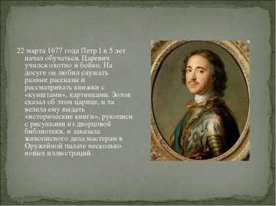 22 марта 1677 года Петр I в 5 лет начал обучаться. Царевич учился охотно и бо...