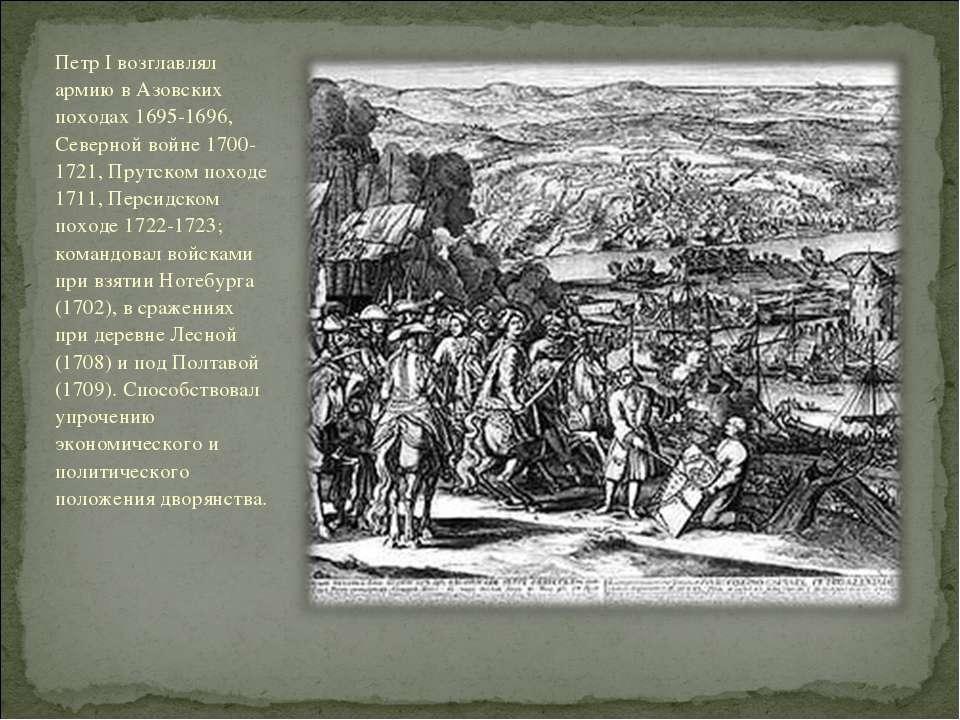 Петр I возглавлял армию в Азовских походах 1695-1696, Северной войне 1700-172...