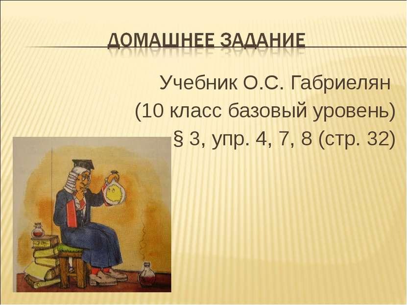 Учебник О.С. Габриелян (10 класс базовый уровень) § 3, упр. 4, 7, 8 (стр. 32)