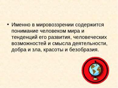 Именно в мировоззрении содержится понимание человеком мира и тенденций его ра...