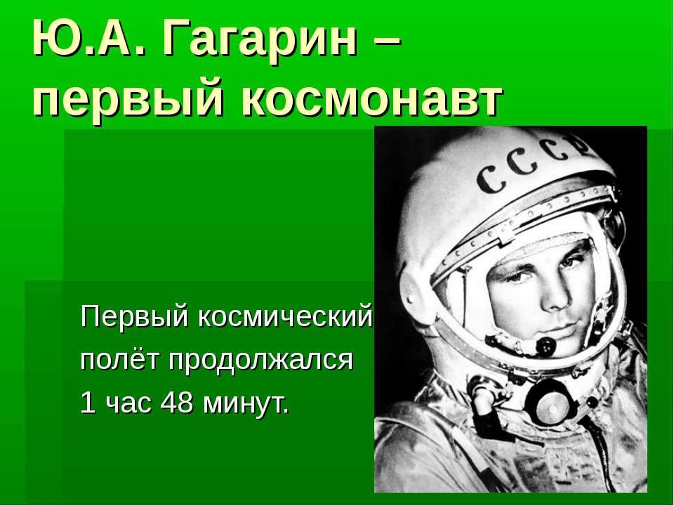 Ю.А. Гагарин – первый космонавт Первый космический полёт продолжался 1 час 48...