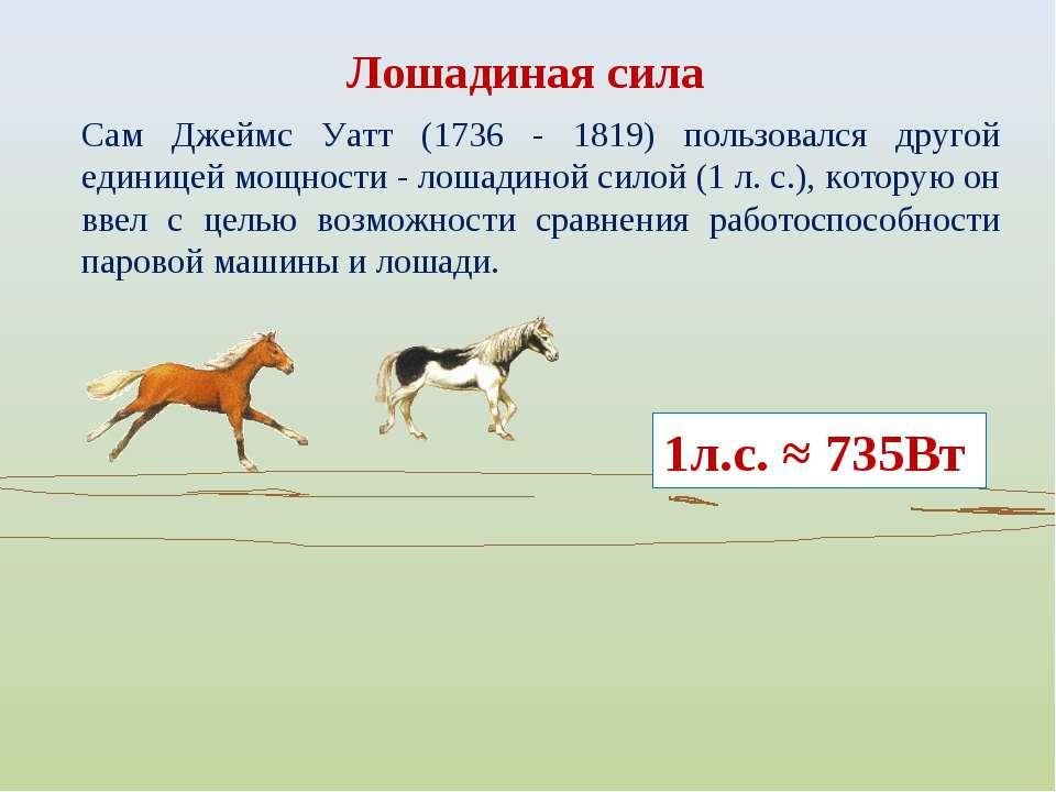 Сам Джеймс Уатт (1736 - 1819) пользовался другой единицей мощности - лошадино...