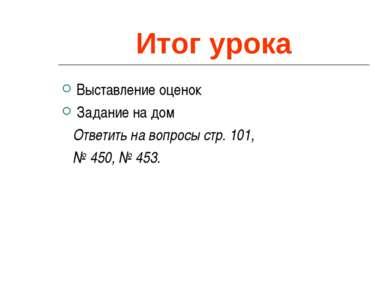 Итог урока Выставление оценок Задание на дом Ответить на вопросы стр. 101, № ...