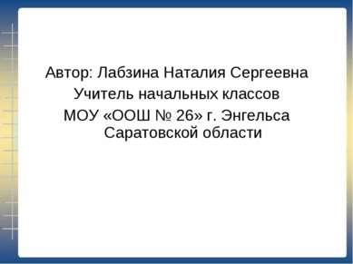 Автор: Лабзина Наталия Сергеевна Учитель начальных классов МОУ «ООШ № 26» г. ...