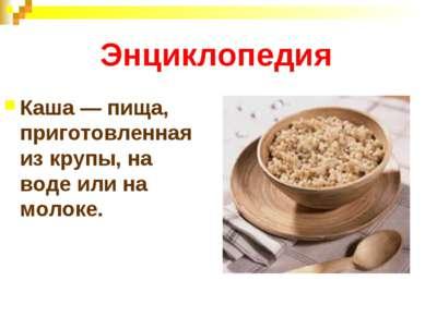 Энциклопедия Каша — пища, приготовленная из крупы, на воде или на молоке.