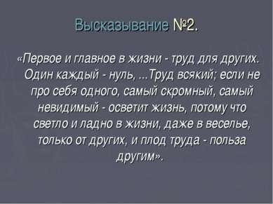 Высказывание №2. «Первое и главное в жизни - труд для других. Один каждый - н...