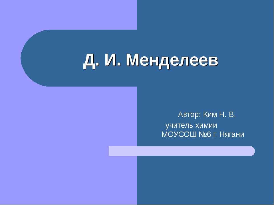 Автор: Ким Н. В. учитель химии МОУСОШ №6 г. Нягани Д. И. Менделеев
