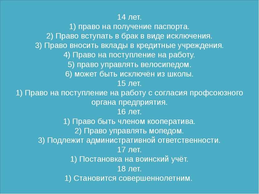 14 лет. 1) право на получение паспорта. 2) Право вступать в брак в виде исклю...
