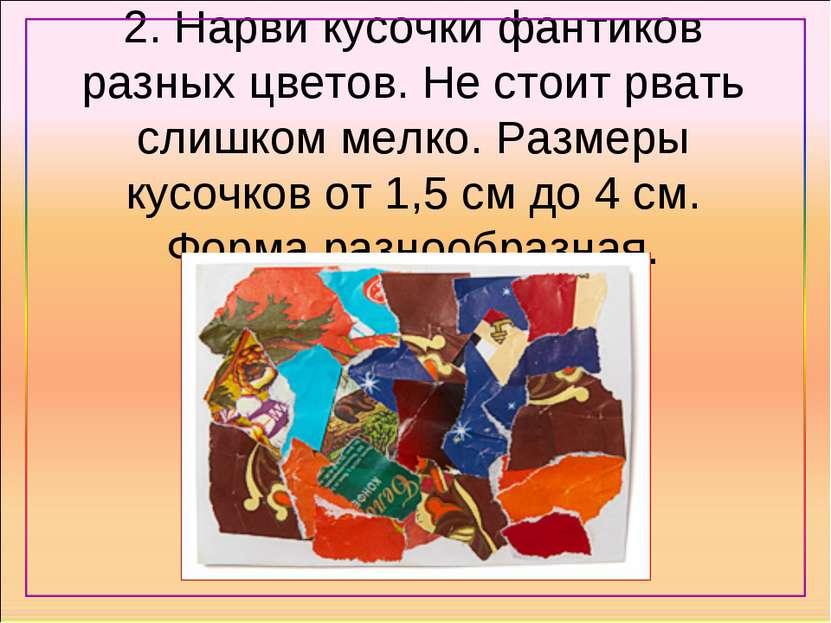 2. Нарви кусочки фантиков разных цветов. Не стоит рвать слишком мелко. Размер...