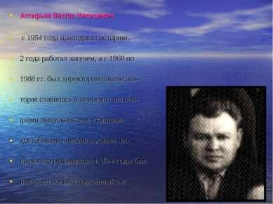 Астафьев Виктор Николаевич с 1954 года преподавал историю, 2 года работал зав...