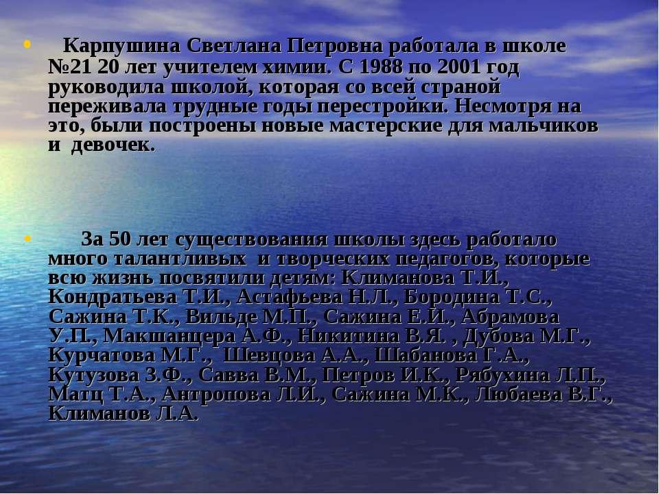 Карпушина Светлана Петровна работала в школе №21 20 лет учителем химии. С 198...