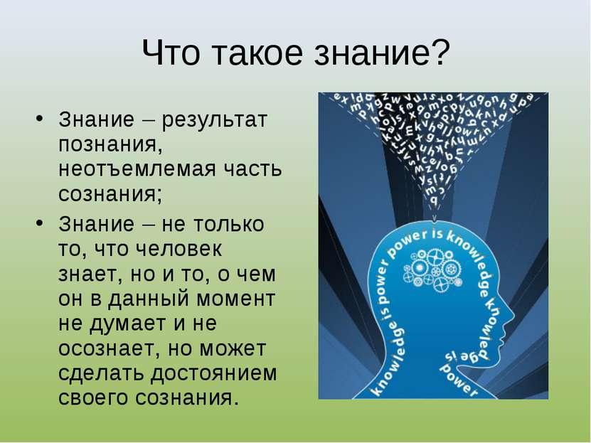 Что такое знание? Знание – результат познания, неотъемлемая часть сознания; З...