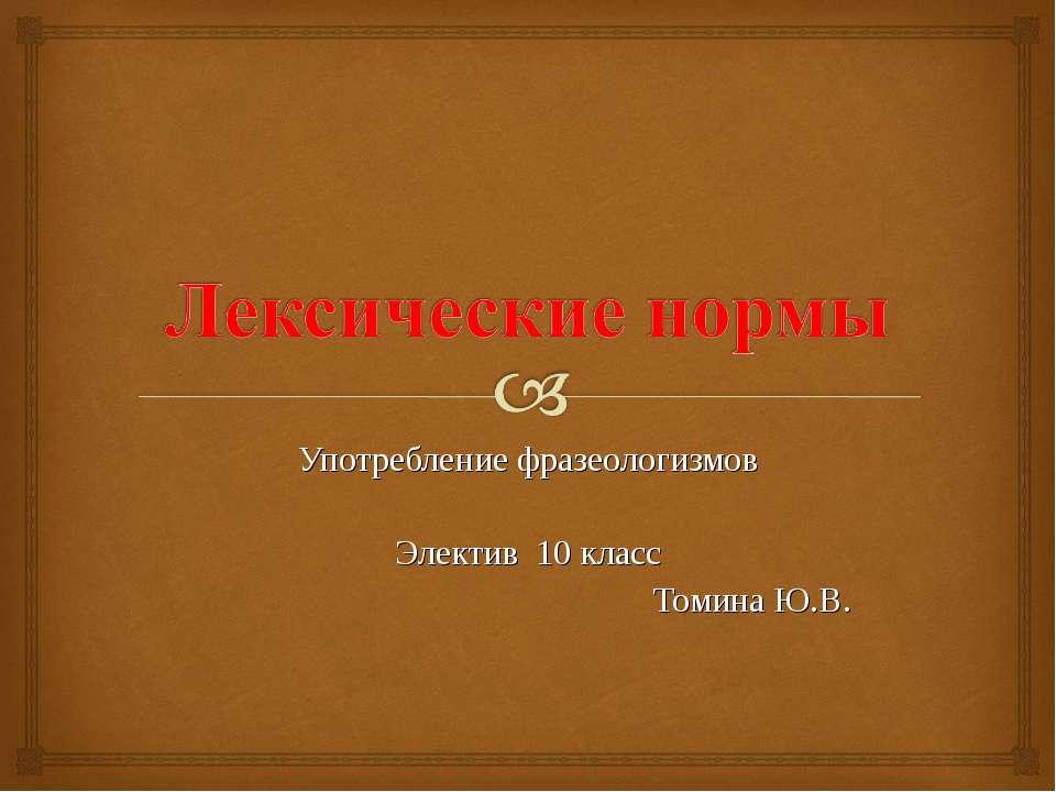 Употребление фразеологизмов Электив 10 класс Томина Ю.В.