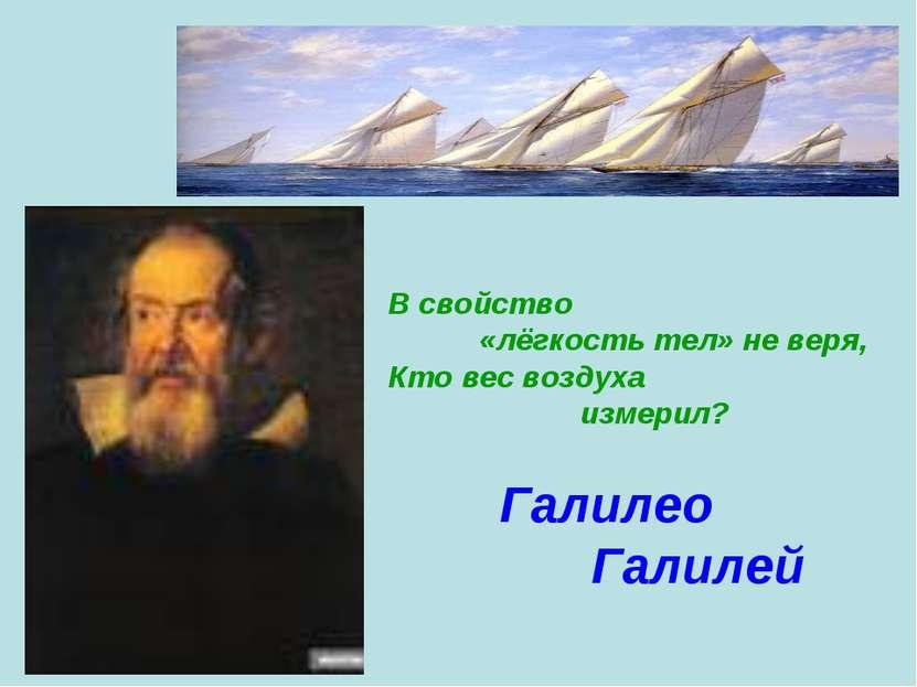 В свойство «лёгкость тел» не веря, Кто вес воздуха измерил? Галилео Галилей
