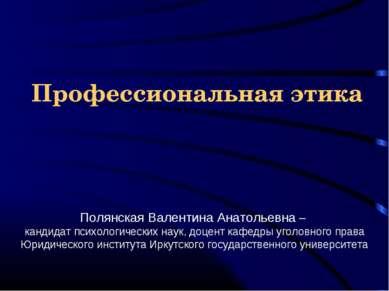 Профессиональная этика Полянская Валентина Анатольевна – кандидат психологиче...