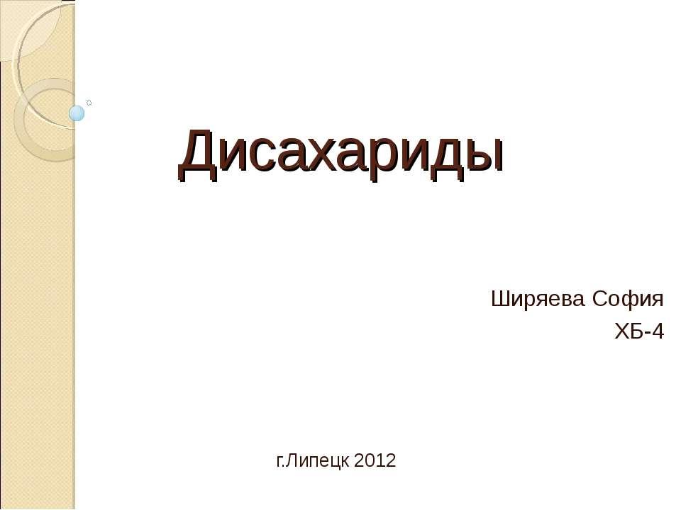 Дисахариды Ширяева София ХБ-4 г.Липецк 2012