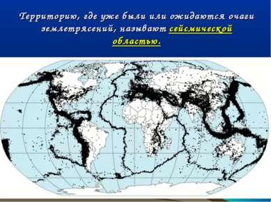 Территорию, где уже были или ожидаются очаги землетрясений, называют сейсмиче...