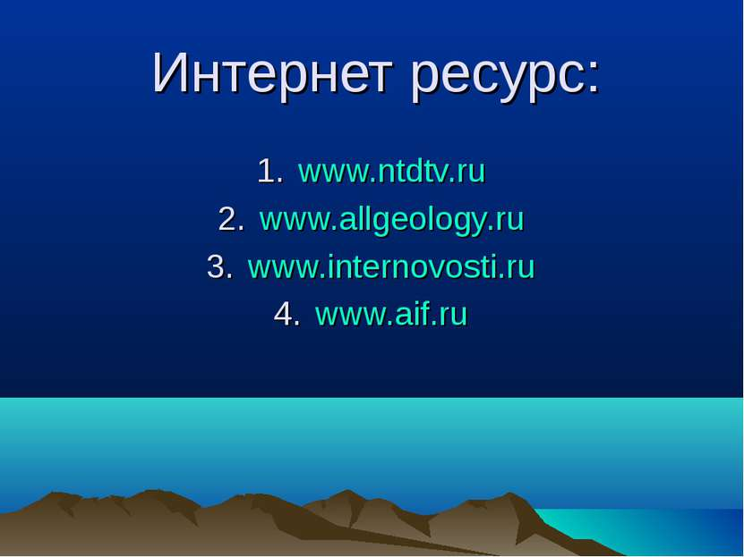 Интернет ресурс: www.ntdtv.ru www.allgeology.ru www.internovosti.ru www.aif.ru