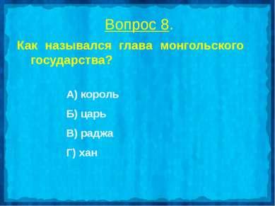 Вопрос 8. Как назывался глава монгольского государства? А) король Б) царь В) ...