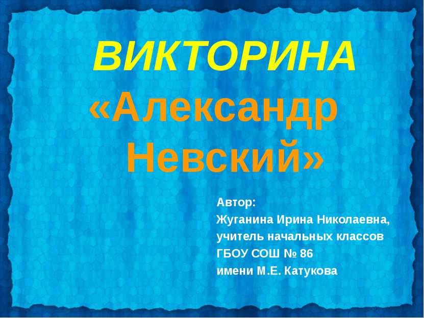 ВИКТОРИНА «Александр Невский» Автор: Жуганина Ирина Николаевна, учитель начал...