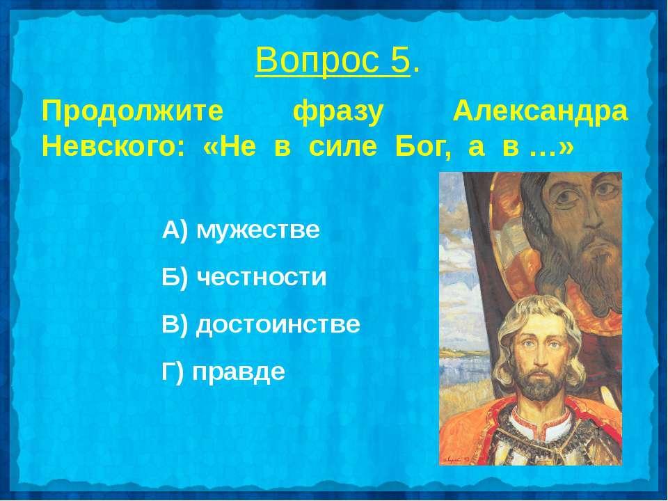 Вопрос 5. Продолжите фразу Александра Невского: «Не в силе Бог, а в …» А) муж...