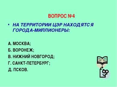 ВОПРОС №4 НА ТЕРРИТОРИИ ЦЭР НАХОДЯТСЯ ГОРОДА-МИЛЛИОНЕРЫ: А. МОСКВА; Б. ВОРОНЕ...