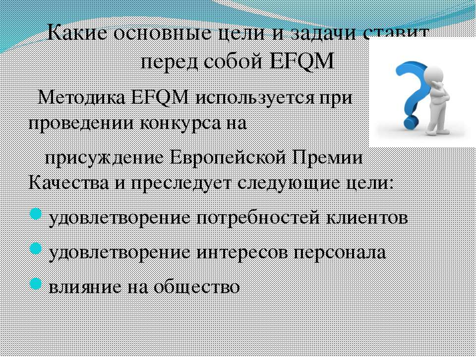 Какие основные цели и задачи ставит перед собой EFQM Методика ЕFQМ использует...