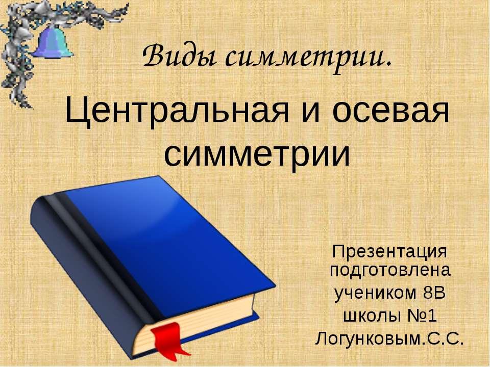 Центральная и осевая симметрии Презентация подготовлена учеником 8В школы №1 ...