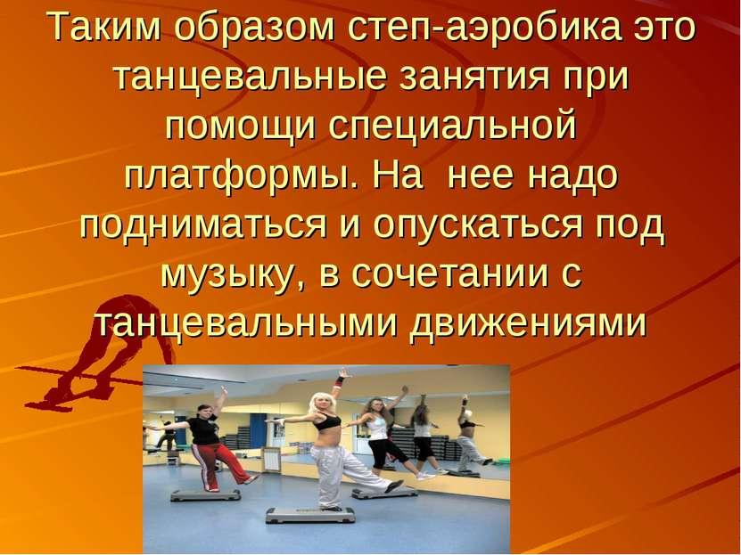 Таким образом степ-аэробика это танцевальные занятия при помощи специальной п...