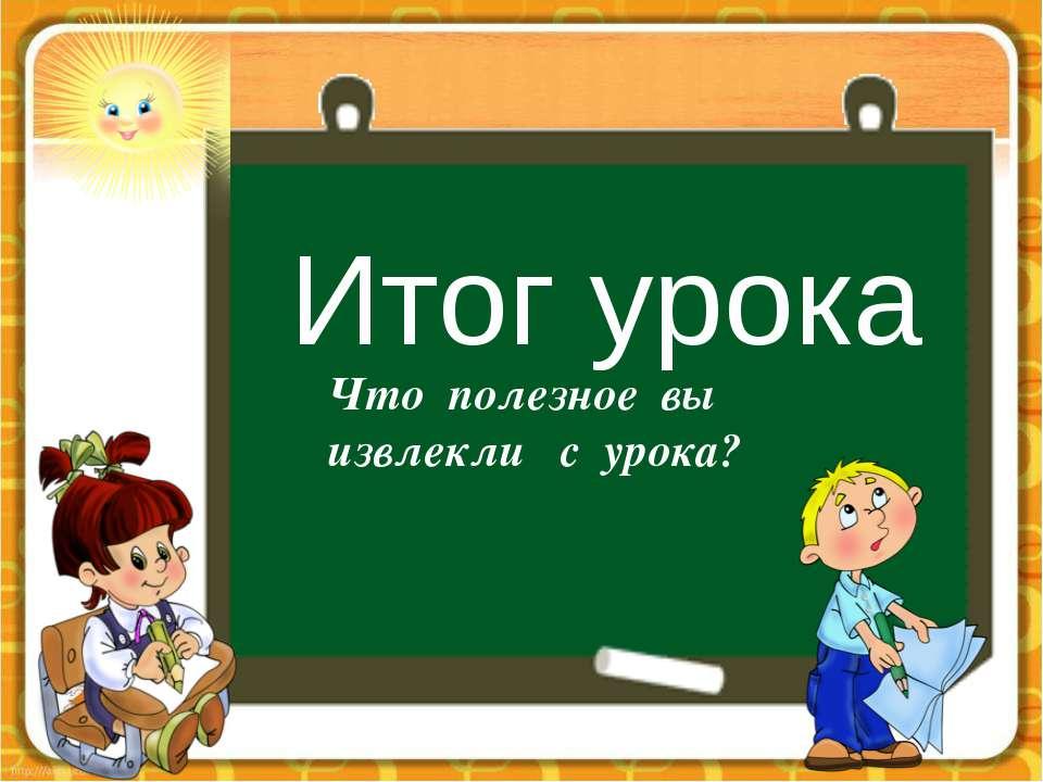 Итог урока Что полезное вы извлекли с урока?
