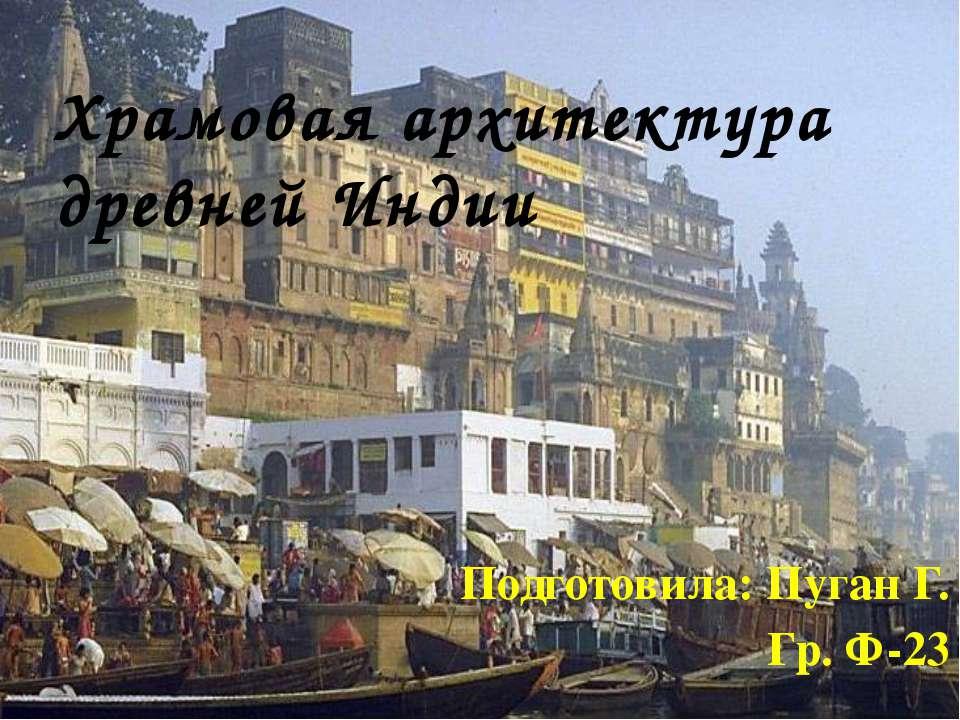 Подготовила: Пуган Г. Гр. Ф-23 Храмовая архитектура древней Индии