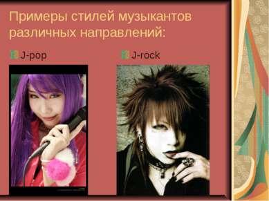 Примеры стилей музыкантов различных направлений: J-pop J-rock