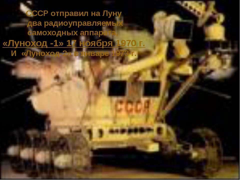 СССР отправил на Луну два радиоуправляемых самоходных аппарата, «Луноход -1» ...