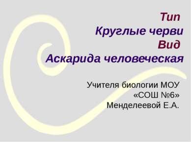 Тип Круглые черви Вид Аскарида человеческая Учителя биологии МОУ «СОШ №6» Мен...