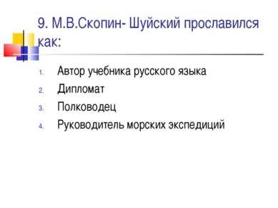 9. М.В.Скопин- Шуйский прославился как: Автор учебника русского языка Диплома...