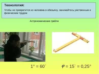 1° = 60` = 15` = 0,25° Технология: Чтобы не превратится из человека в обезьян...