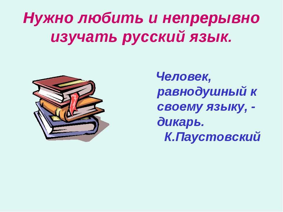 Нужно любить и непрерывно изучать русский язык. Человек, равнодушный к своему...
