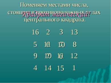 16 2 3 6 13 8 7 5 14 15 4 1 11 10 12 9 Поменяем местами числа, стоящие в прот...