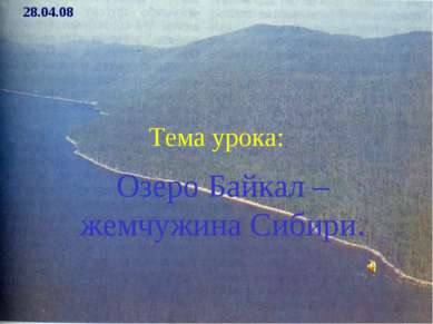 Тема урока: Озеро Байкал – жемчужина Сибири. 28.04.08