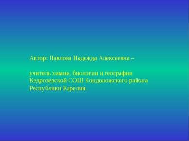 Автор: Павлова Надежда Алексеевна – учитель химии, биологии и географии Кедро...