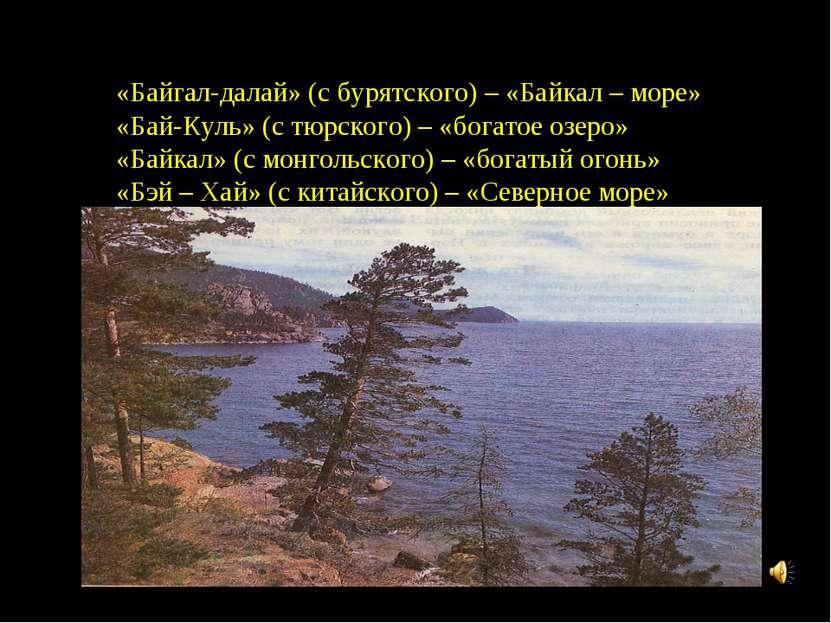 «Байгал-далай» (с бурятского) – «Байкал – море» «Бай-Куль» (с тюрского) – «бо...