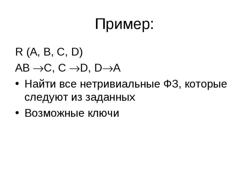 Пример: R (A, B, C, D) AB C, C D, D A Найти все нетривиальные ФЗ, которые сле...