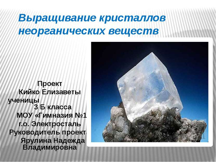 Выращивание кристаллов неорганических веществ Проект Кийко Елизаветы ученицы ...