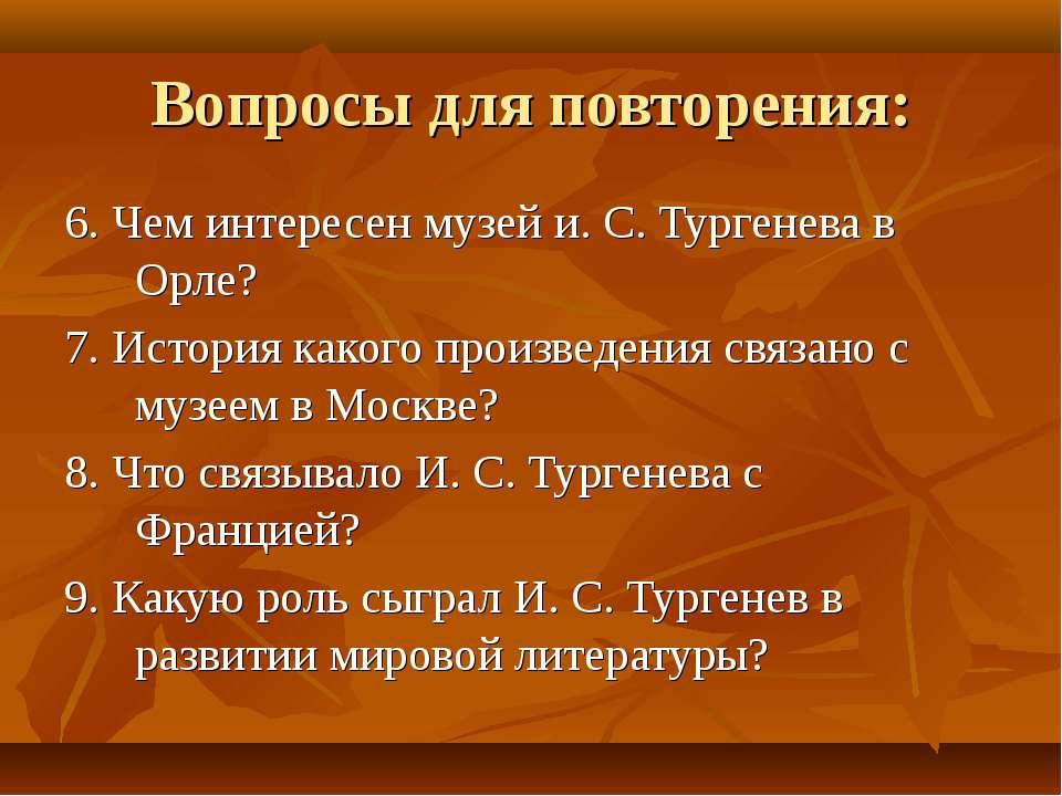 Вопросы для повторения: 6. Чем интересен музей и. С. Тургенева в Орле? 7. Ист...