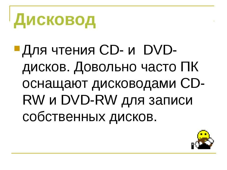 Дисковод Для чтения CD- и DVD- дисков. Довольно часто ПК оснащают дисководами...