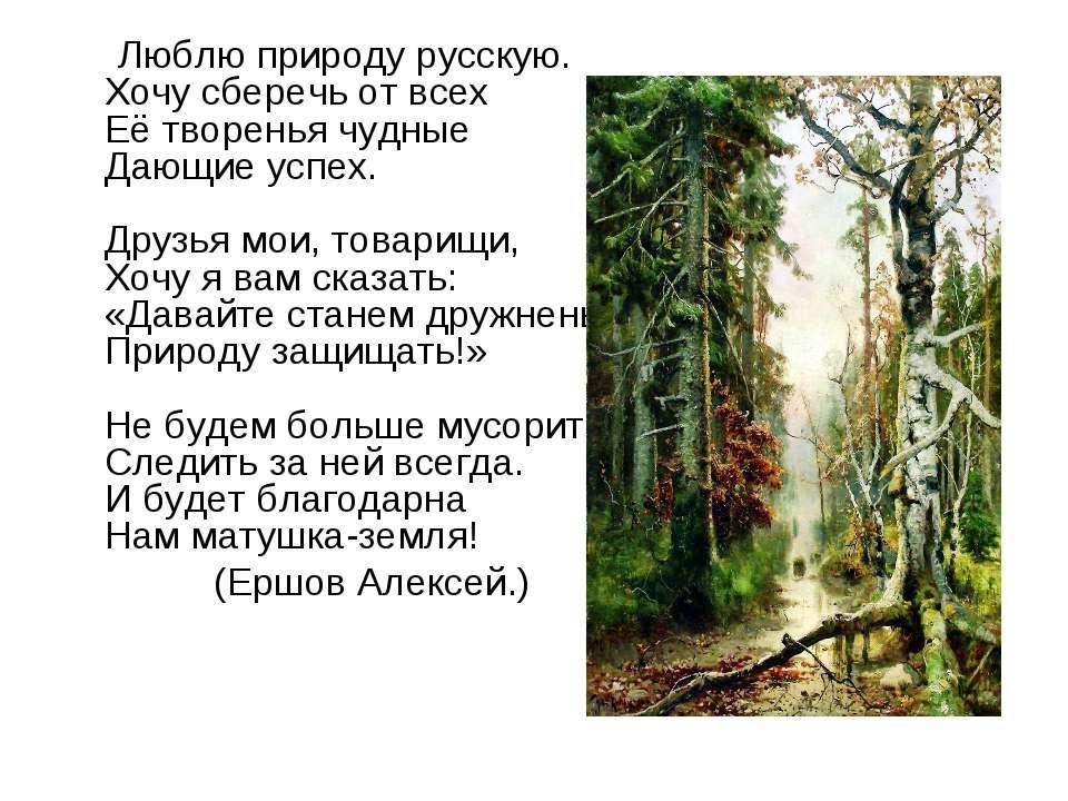 Люблю природу русскую. Хочу сберечь от всех Её творенья чудные Дающие успех. ...