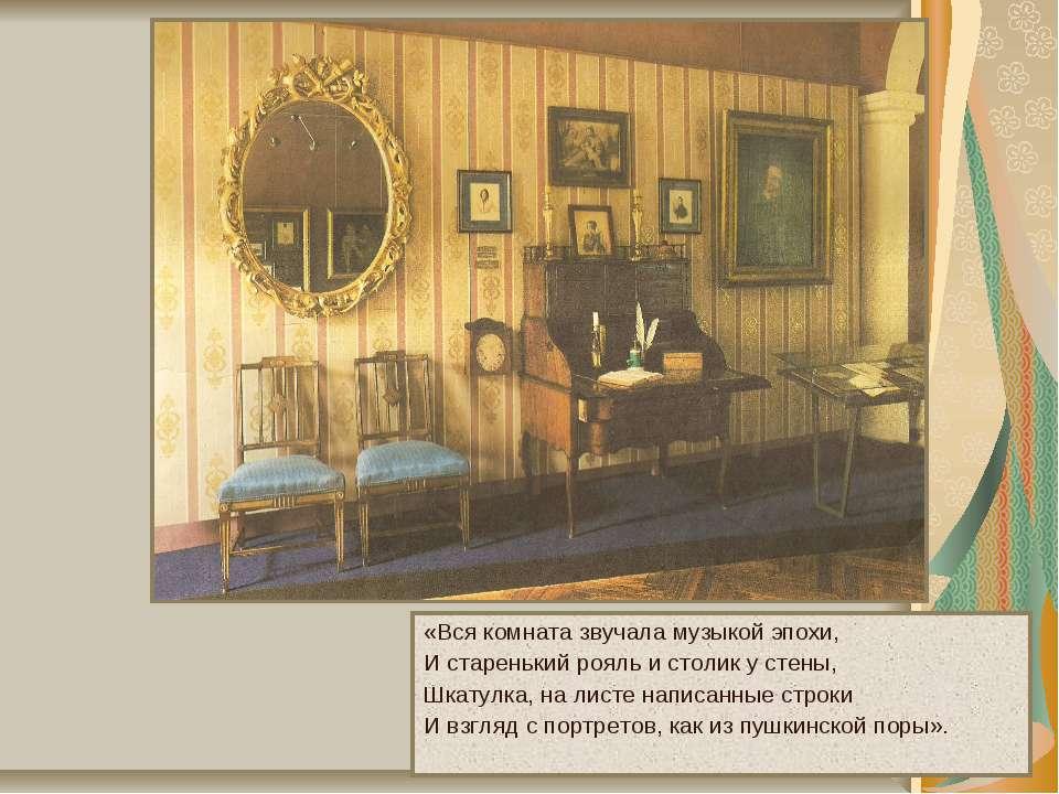 «Вся комната звучала музыкой эпохи, И старенький рояль и столик у стены, Шкат...