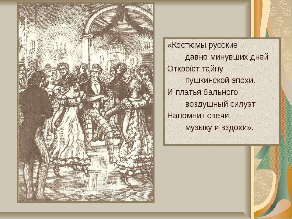 «Костюмы русские давно минувших дней Откроют тайну пушкинской эпохи. И платья...